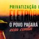 Privatização da Eletrobras: o povo pagará (caro) essa conta